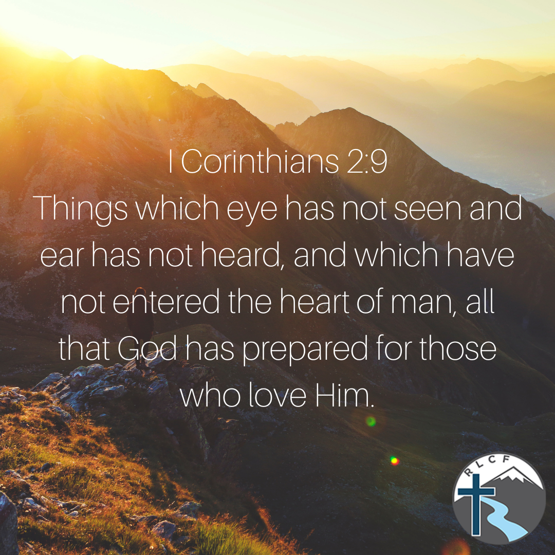 """""""Things which eye has not seen and ear has not heard, and which have not entered the heart of man, all that God has prepared for those who love Him."""" —1 Corinthians 2:9 NASB"""