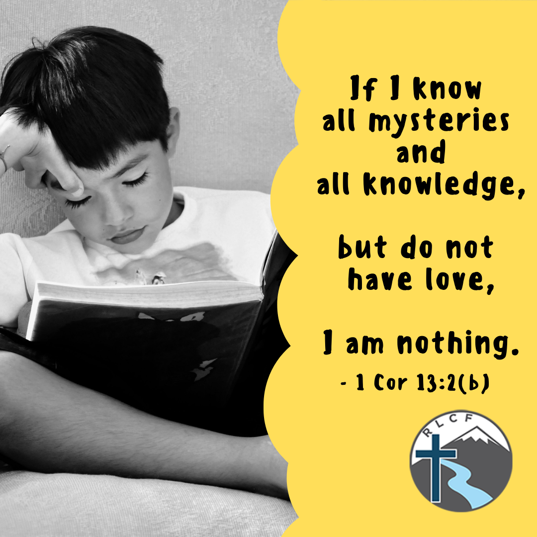 """""""If I know all mysteries and all knowledge, but do not  have love, I am nothing. - 1 Cor 13:2 (b)"""" —1 Corinthians 13:2 B, NASB"""